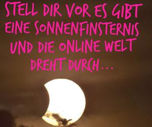 ...stell dir vor es gibt eine Sonnenfinsternis und die online Welt dreht durch...